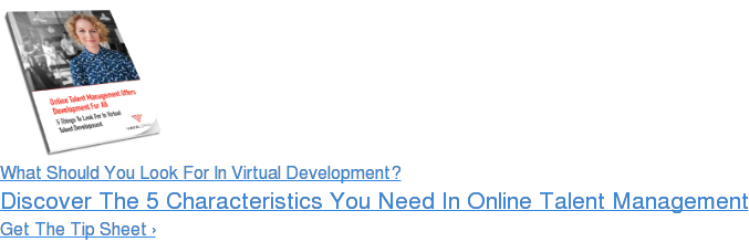 What Should You Look For In Virtual Development? Discover The 5 Characteristics You Need In Online Talent Management Get The Tip Sheet ›